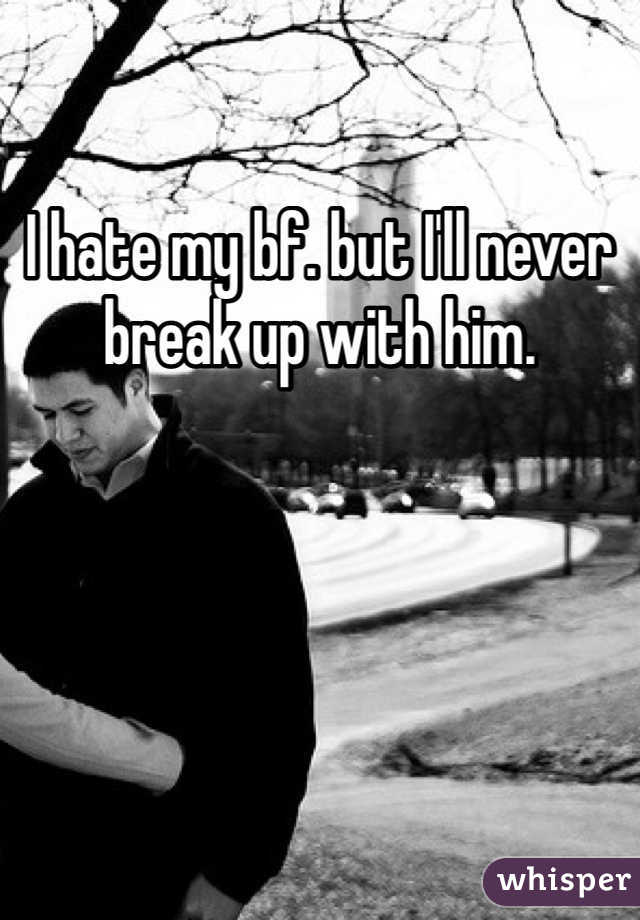 I hate my bf. but I'll never break up with him.