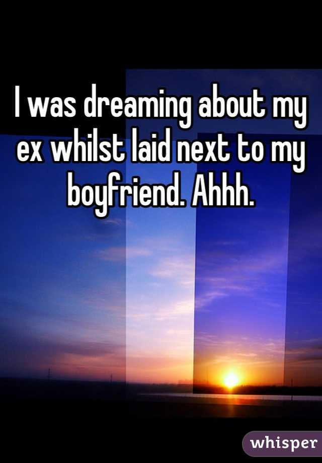 I was dreaming about my ex whilst laid next to my boyfriend. Ahhh.
