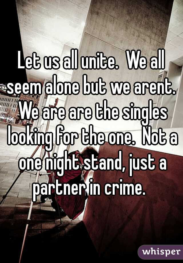 Let us all unite.  We all seem alone but we arent.  We are are the singles looking for the one.  Not a one night stand, just a partner in crime.