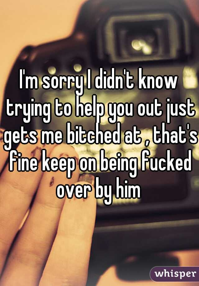 I'm sorry I didn't know trying to help you out just gets me bitched at , that's fine keep on being fucked over by him