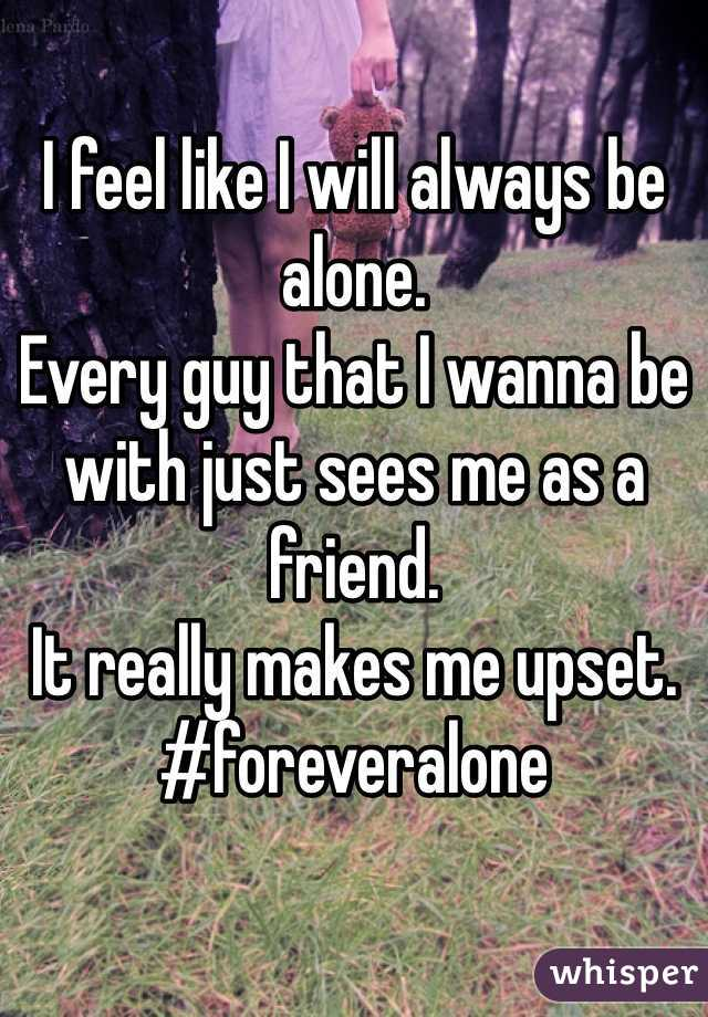 I feel like I will always be alone. Every guy that I wanna be with just sees me as a friend. It really makes me upset. #foreveralone