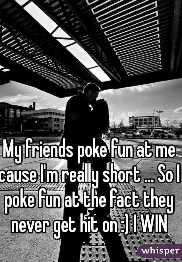 My friends poke fun at me cause I'm really short ... So I poke fun at the fact they never get hit on :) I WIN