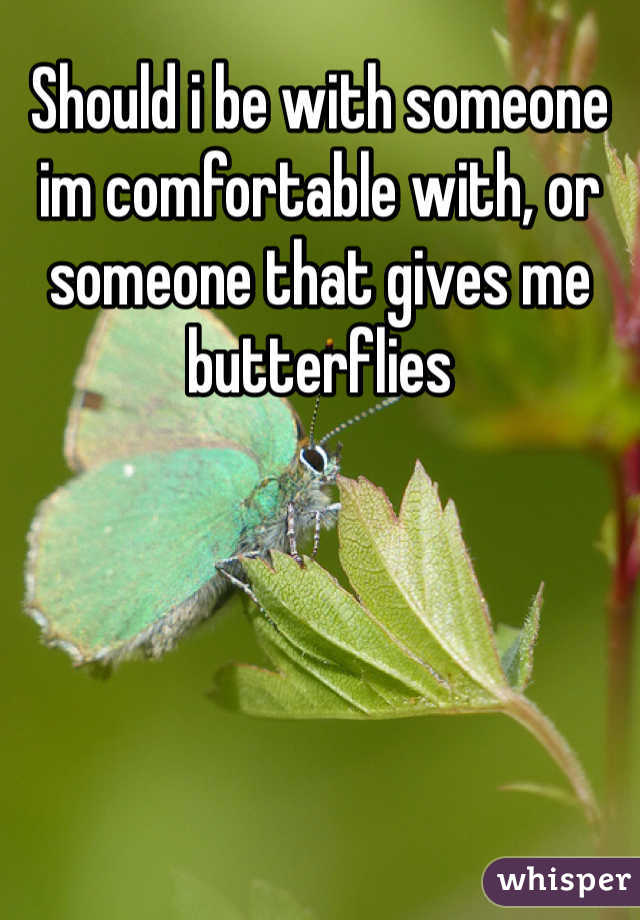 Should i be with someone im comfortable with, or someone that gives me butterflies
