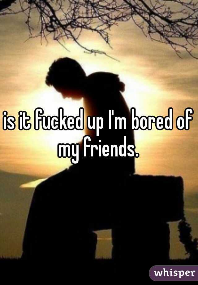 is it fucked up I'm bored of my friends.