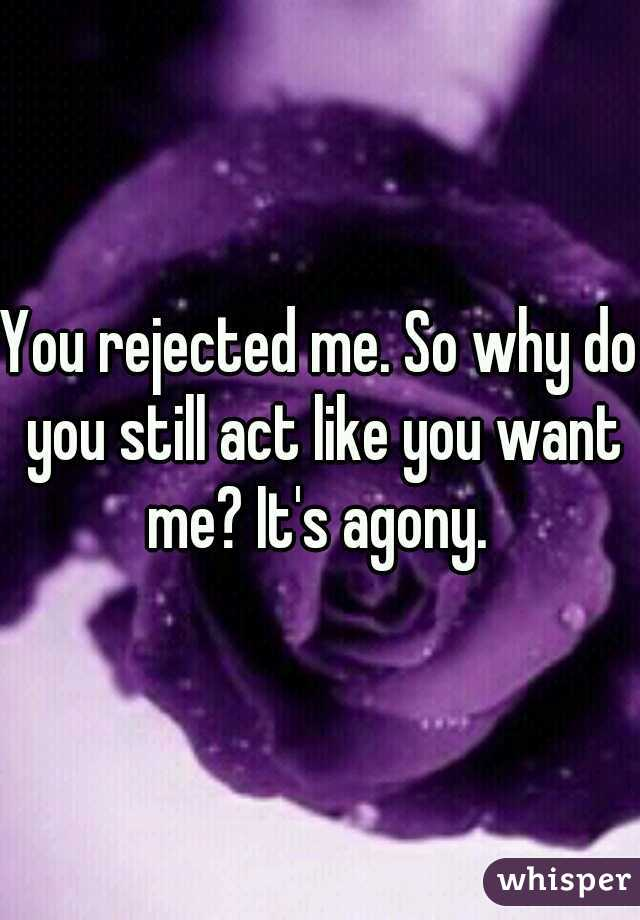 You rejected me. So why do you still act like you want me? It's agony.