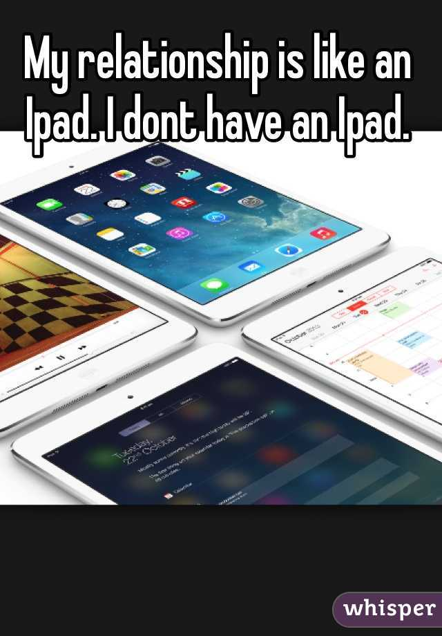 My relationship is like an Ipad. I dont have an Ipad.
