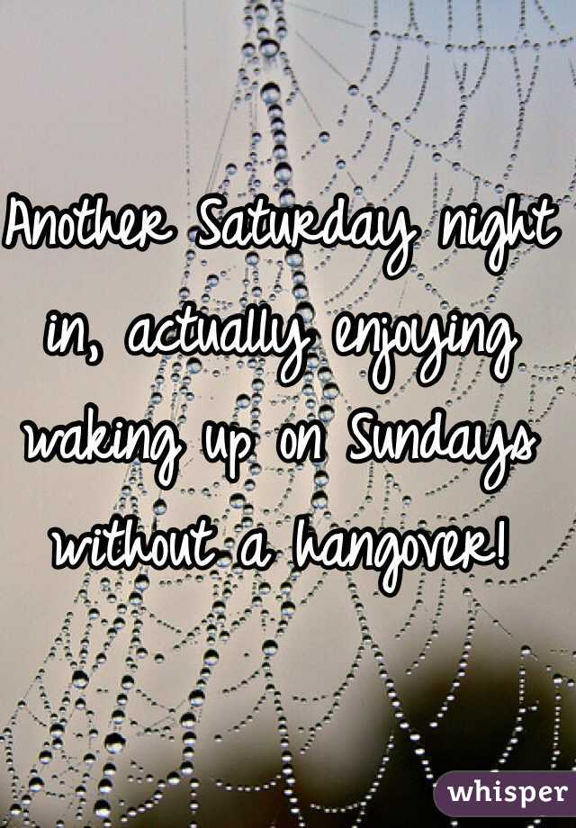 Another Saturday night in, actually enjoying waking up on Sundays without a hangover!