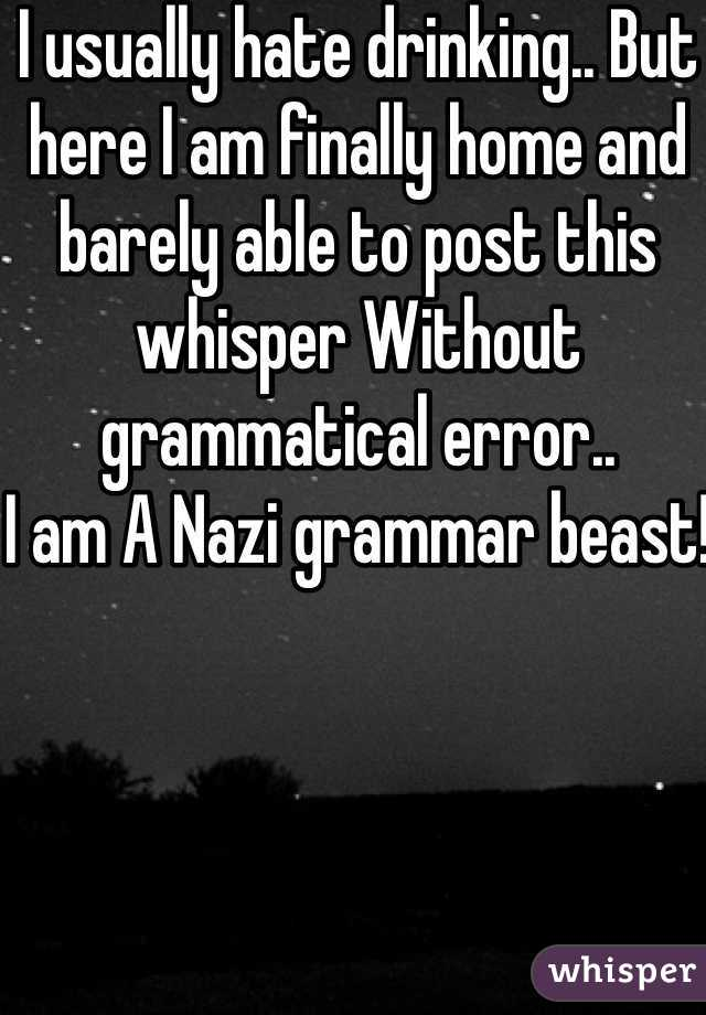 I usually hate drinking.. But here I am finally home and barely able to post this whisper Without grammatical error.. I am A Nazi grammar beast!
