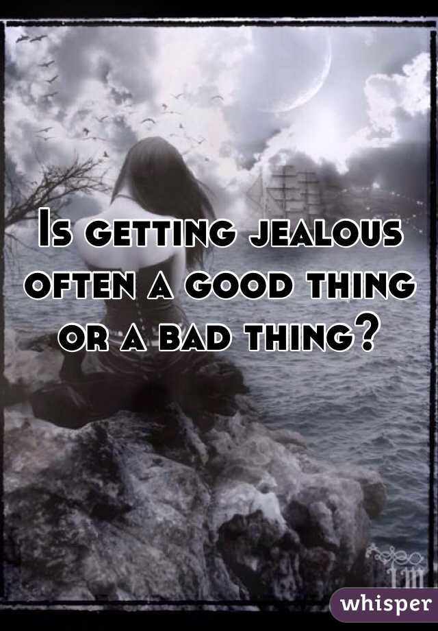Is getting jealous often a good thing or a bad thing?