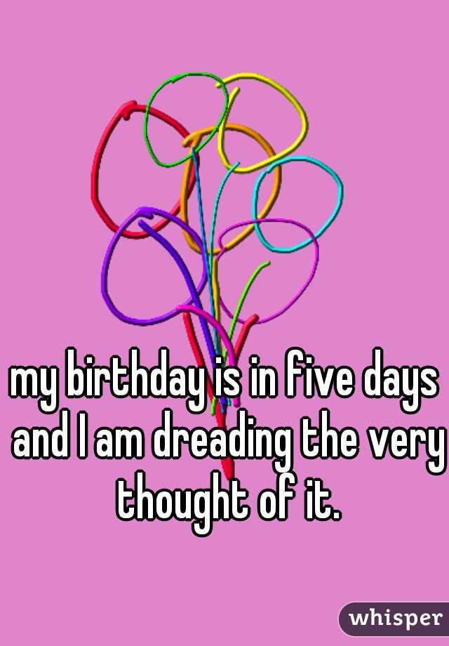 my birthday is in five days and I am dreading the very thought of it.