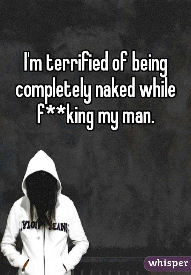 I'm terrified of being completely naked while f**king my man.