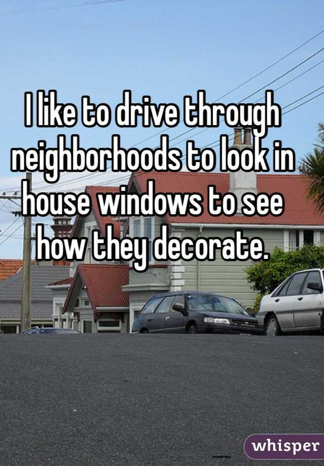 I like to drive through neighborhoods to look in house windows to see how they decorate.