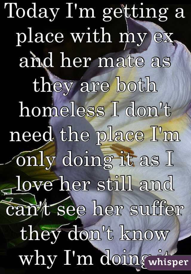 Today I'm getting a place with my ex and her mate as they are both homeless I don't need the place I'm only doing it as I love her still and can't see her suffer they don't know why I'm doing it
