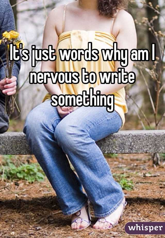 It's just words why am I nervous to write something