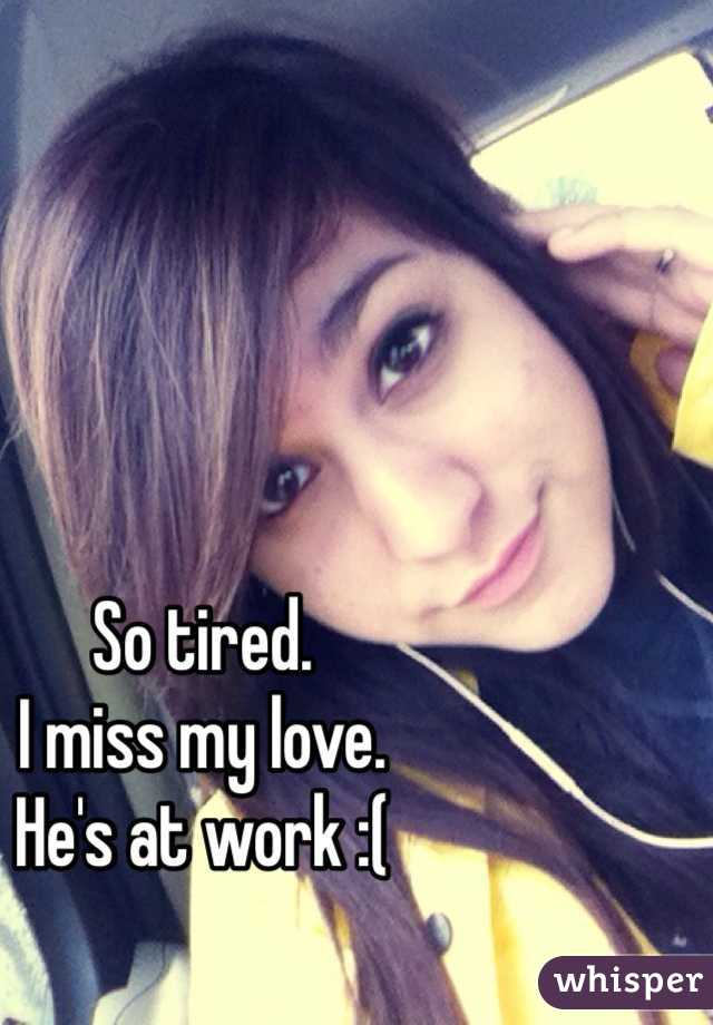 So tired. I miss my love. He's at work :(