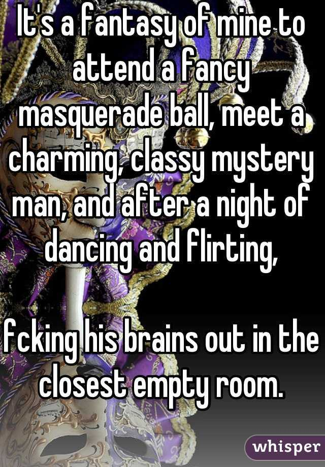 It's a fantasy of mine to attend a fancy masquerade ball, meet a charming, classy mystery man, and after a night of dancing and flirting,  fcking his brains out in the closest empty room.