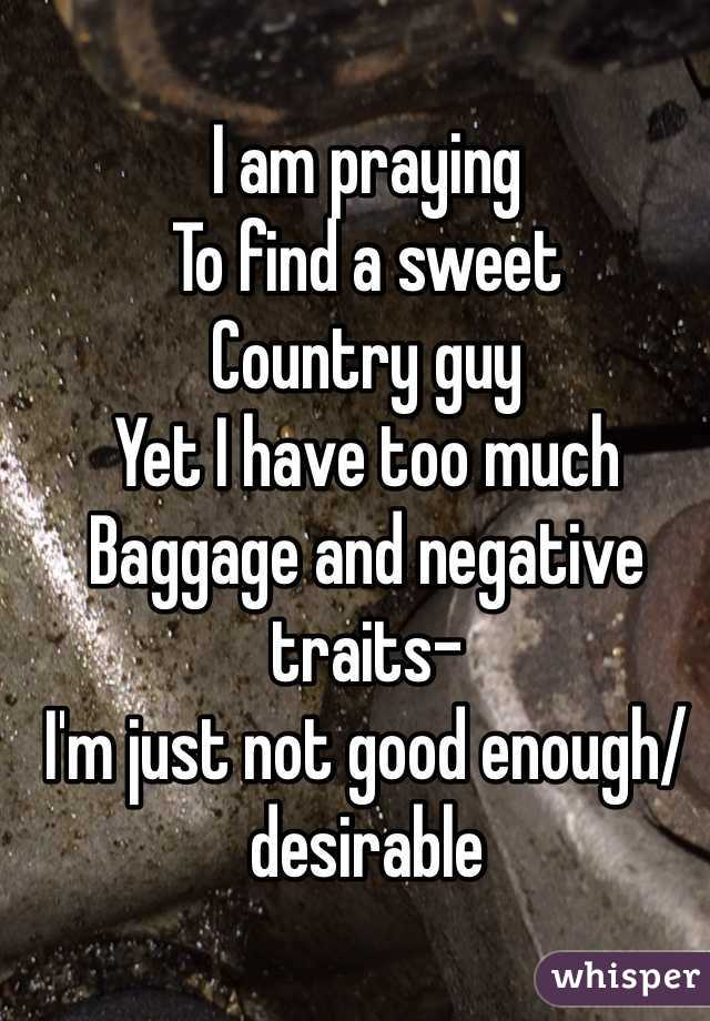 I am praying  To find a sweet  Country guy  Yet I have too much Baggage and negative traits- I'm just not good enough/ desirable