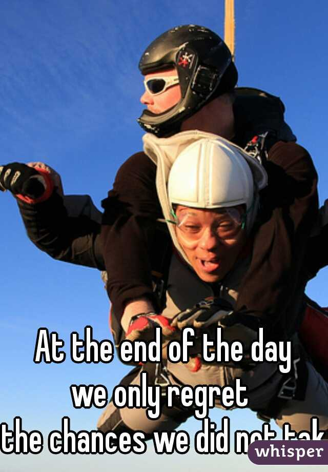 At the end of the day we only regret  the chances we did not take