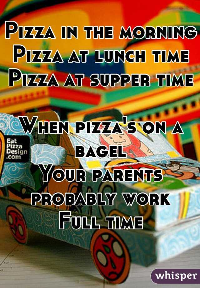 Pizza in the morning Pizza at lunch time Pizza at supper time  When pizza's on a bagel Your parents probably work  Full time