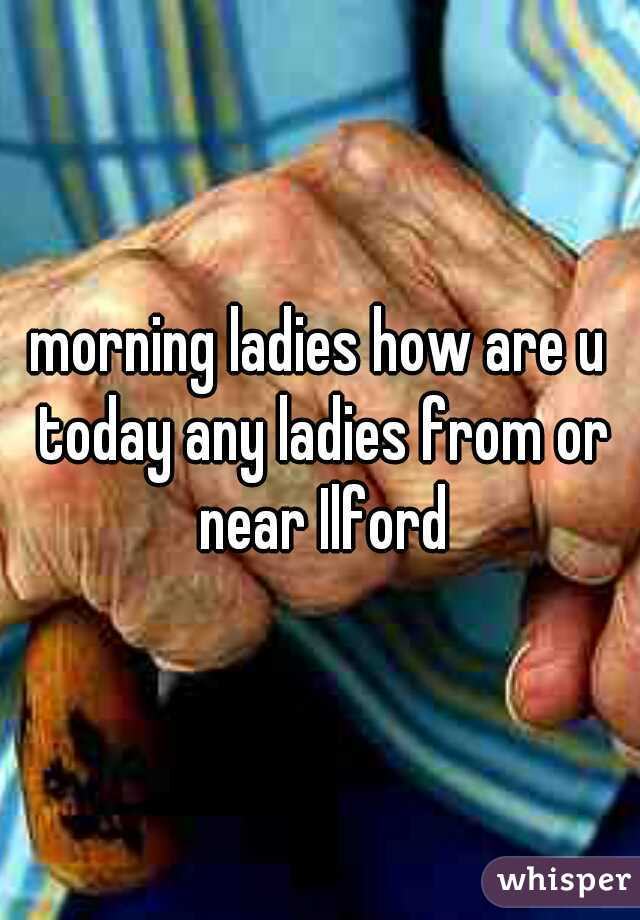 morning ladies how are u today any ladies from or near Ilford
