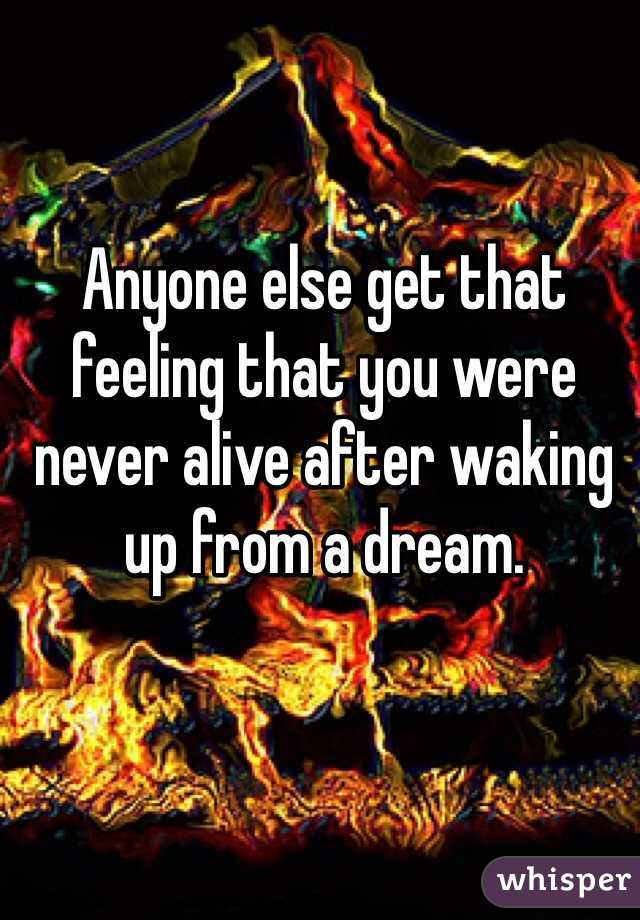 Anyone else get that feeling that you were never alive after waking up from a dream.