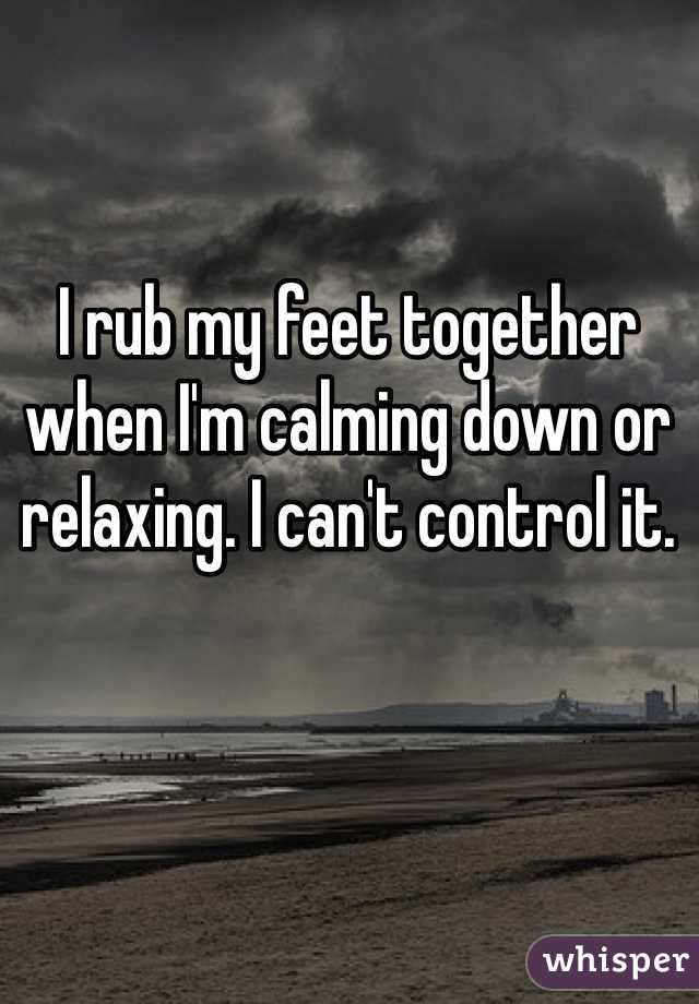 I rub my feet together when I'm calming down or relaxing. I can't control it.