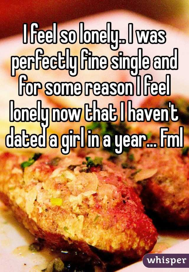 I feel so lonely.. I was perfectly fine single and for some reason I feel lonely now that I haven't dated a girl in a year... Fml