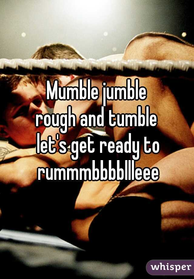 Mumble jumble rough and tumble  let's get ready to rummmbbbbllleee