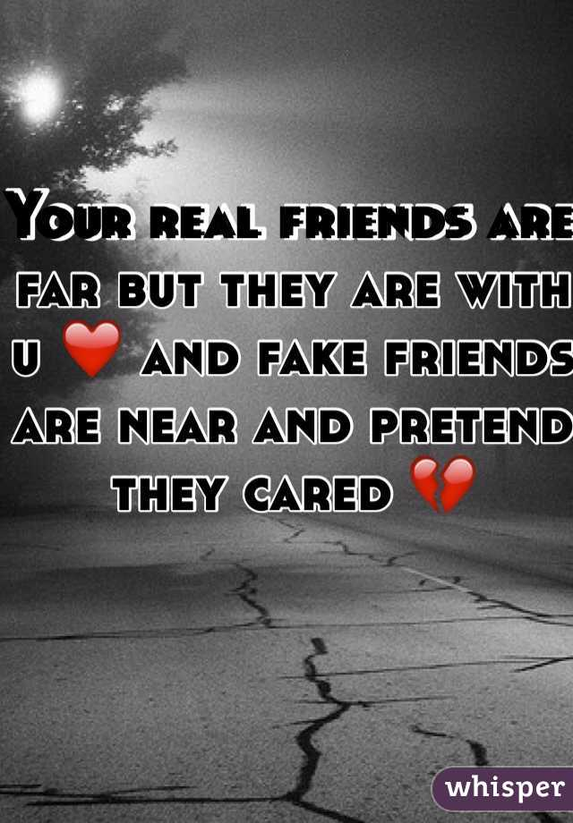 Your real friends are far but they are with u ❤️ and fake friends are near and pretend they cared 💔