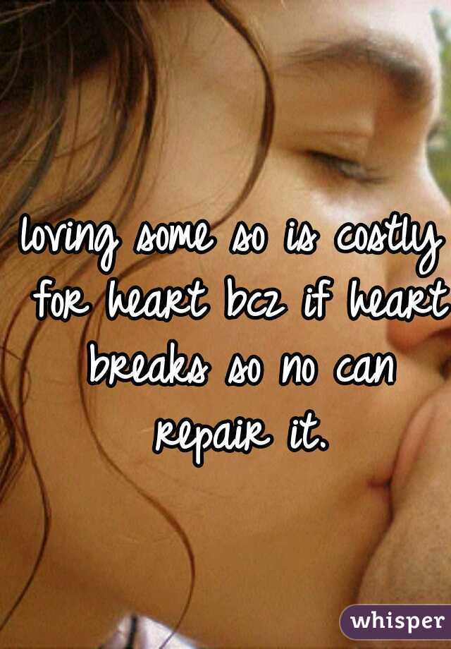 loving some so is costly for heart bcz if heart breaks so no can repair it.
