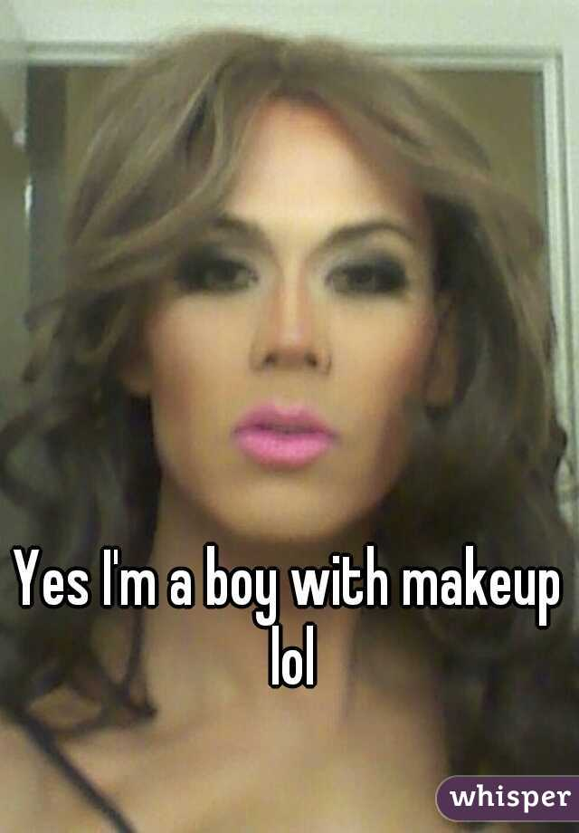 Yes I'm a boy with makeup lol