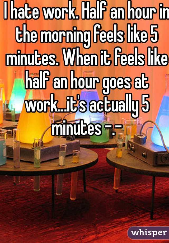 I hate work. Half an hour in the morning feels like 5 minutes. When it feels like  half an hour goes at work...it's actually 5 minutes -.-