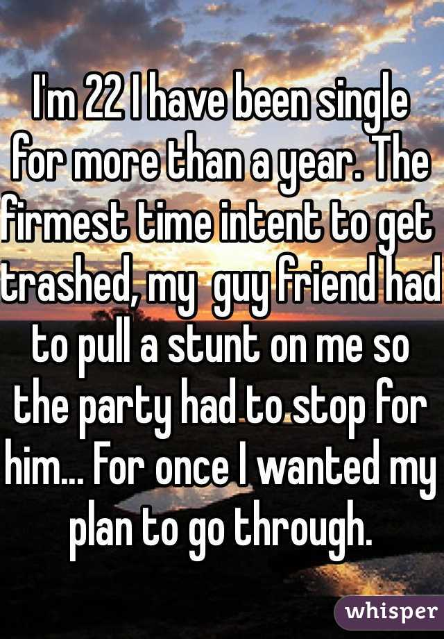 I'm 22 I have been single  for more than a year. The firmest time intent to get trashed, my  guy friend had to pull a stunt on me so the party had to stop for him... For once I wanted my plan to go through.