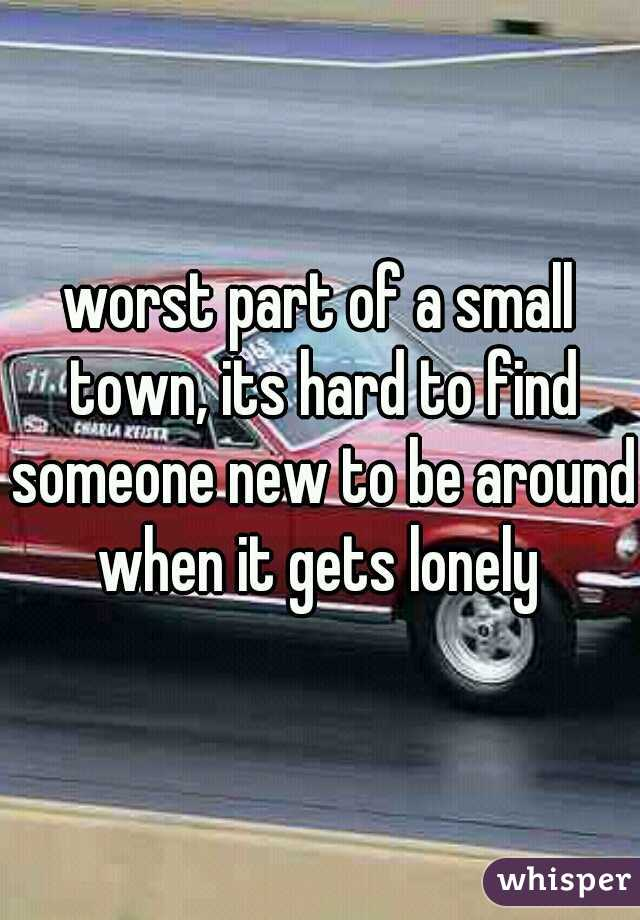 worst part of a small town, its hard to find someone new to be around when it gets lonely