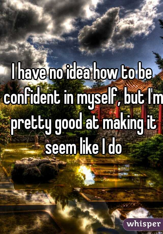 I have no idea how to be confident in myself, but I'm pretty good at making it seem like I do