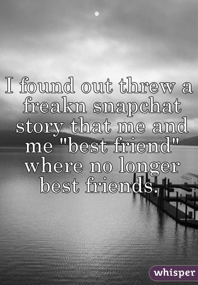 "I found out threw a freakn snapchat story that me and me ""best friend"" where no longer best friends."