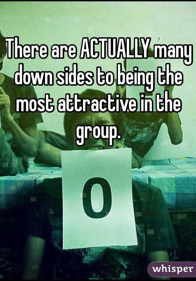 There are ACTUALLY many down sides to being the most attractive in the group.