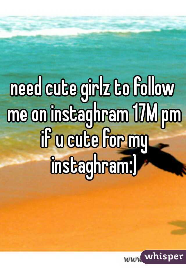 need cute girlz to follow me on instaghram 17M pm if u cute for my instaghram:)