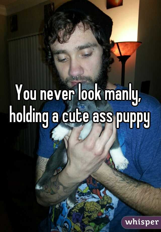 You never look manly, holding a cute ass puppy
