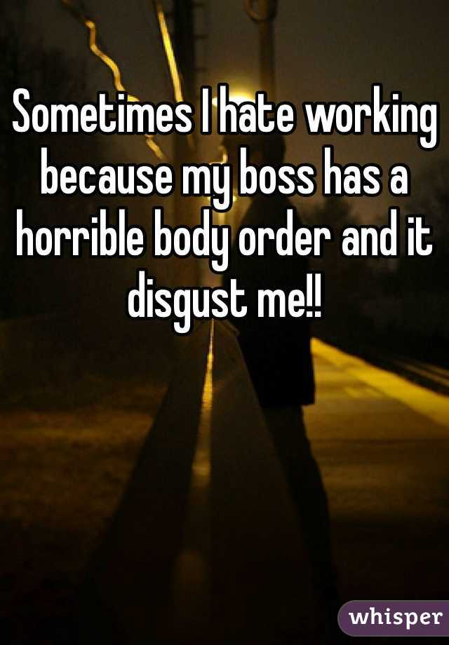 Sometimes I hate working because my boss has a horrible body order and it disgust me!!