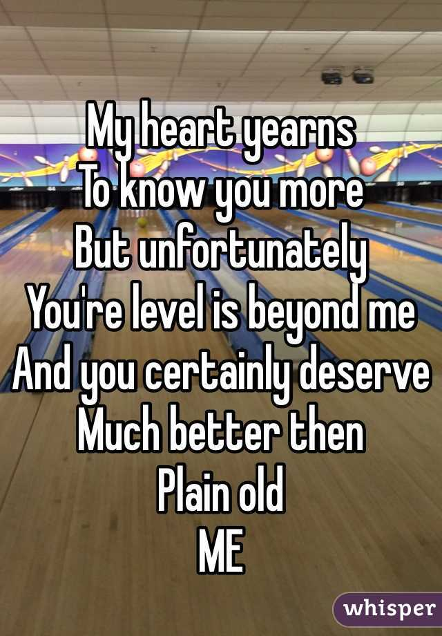 My heart yearns  To know you more But unfortunately  You're level is beyond me And you certainly deserve  Much better then  Plain old  ME