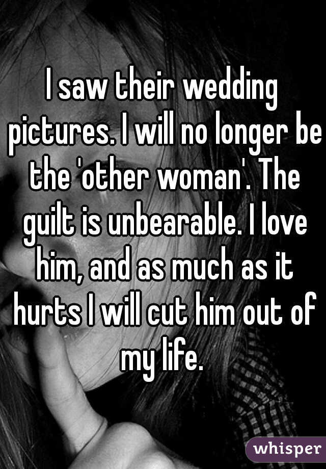 I saw their wedding pictures. I will no longer be the 'other woman'. The guilt is unbearable. I love him, and as much as it hurts I will cut him out of my life.