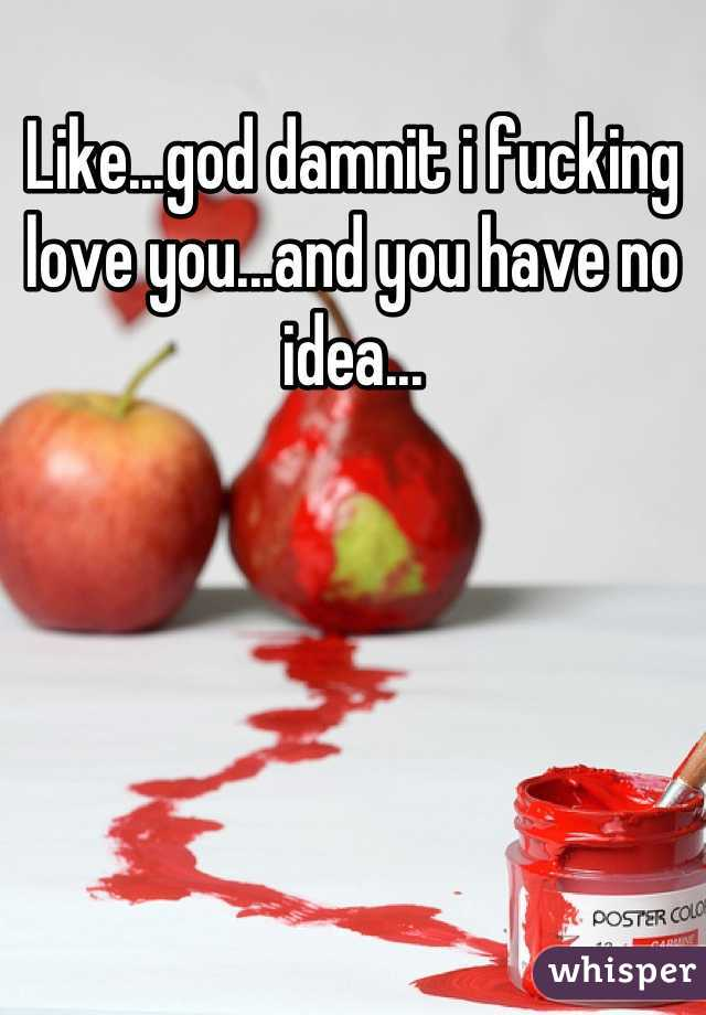 Like...god damnit i fucking love you...and you have no idea...
