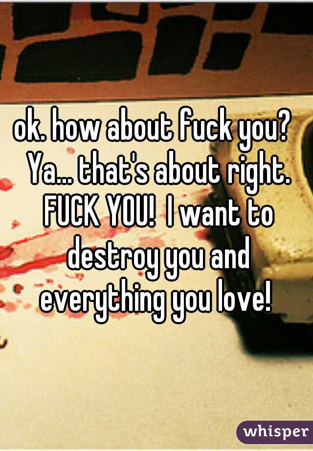 ok. how about fuck you?  Ya... that's about right. FUCK YOU!  I want to destroy you and everything you love!