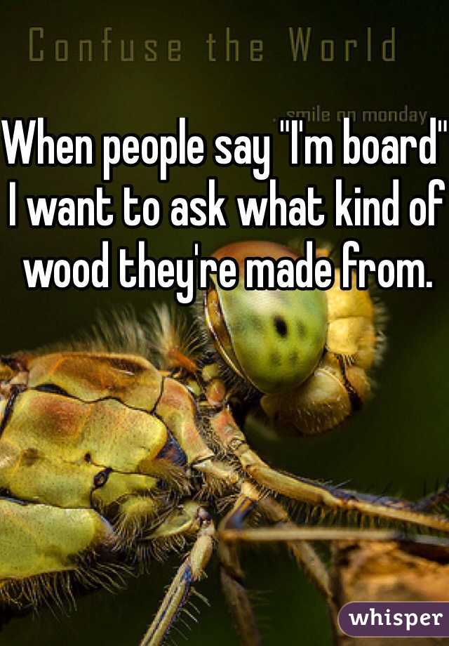 "When people say ""I'm board"" I want to ask what kind of wood they're made from."
