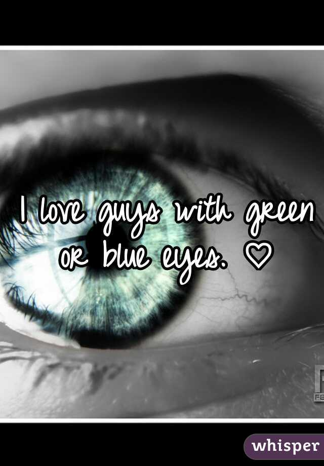 I love guys with green or blue eyes. ♡