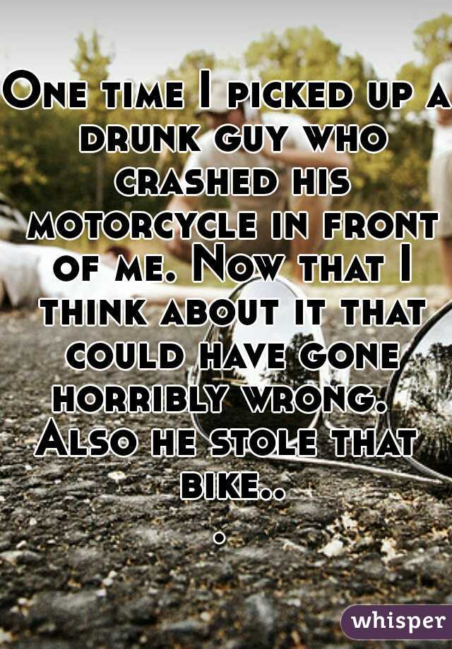 One time I picked up a drunk guy who crashed his motorcycle in front of me. Now that I think about it that could have gone horribly wrong.   Also he stole that bike...