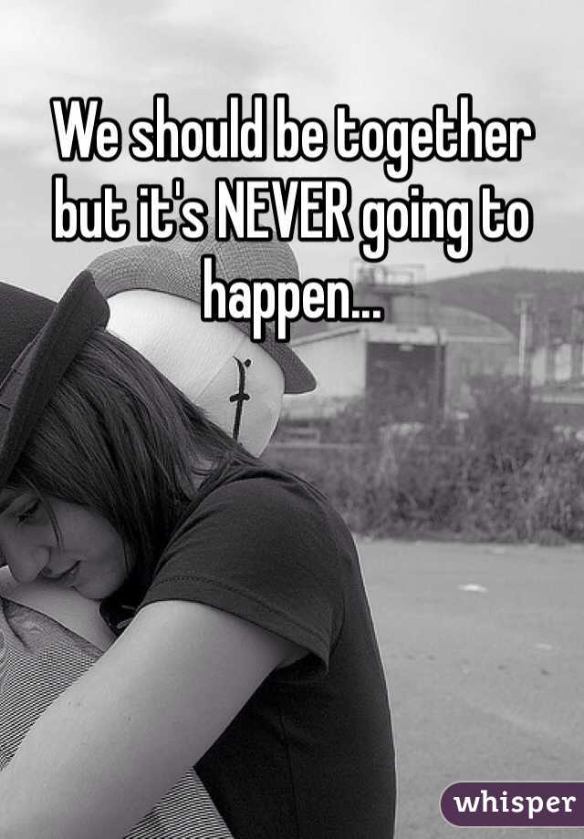 We should be together but it's NEVER going to happen...
