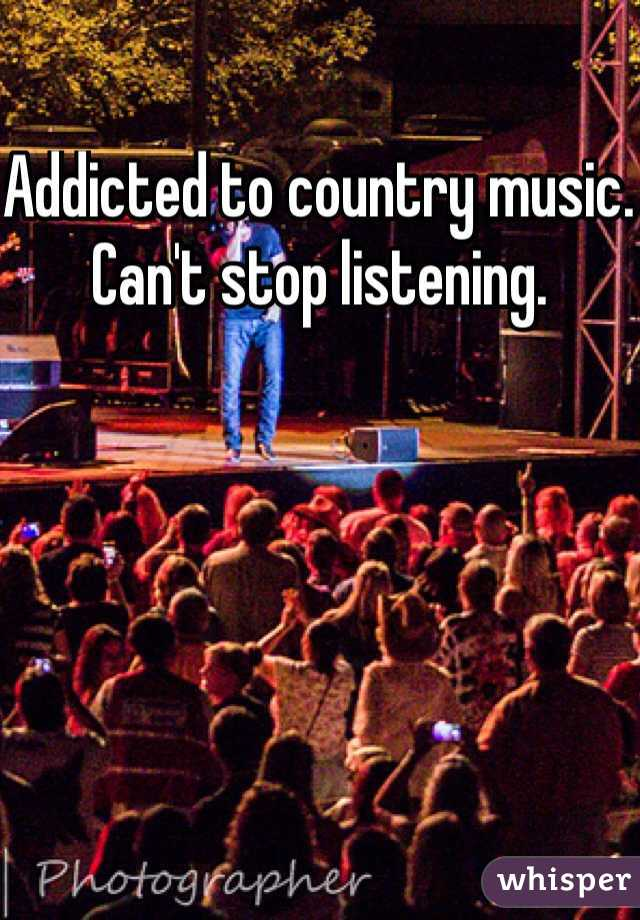 Addicted to country music. Can't stop listening.