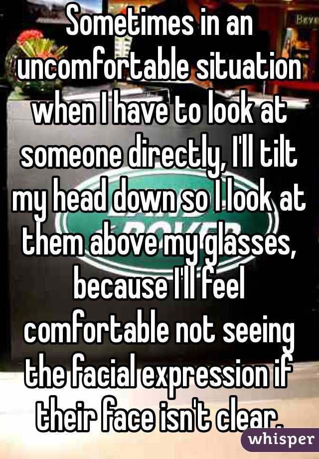 Sometimes in an uncomfortable situation when I have to look at someone directly, I'll tilt my head down so I look at them above my glasses, because I'll feel comfortable not seeing the facial expression if their face isn't clear.